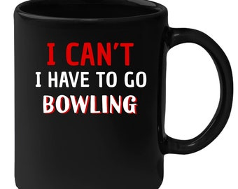 Bowling - I Can't I Have To Go Bowling 11 oz Black Coffee Mug