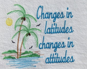 Machine Embroidery Flour Sack Towel Changes in latitudes, changes in attitudes. Inspired by Jimmy Buffett kitchen Nautical kitchen beach