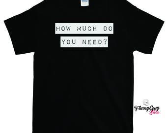 How Much Do You Need T-shirt - Funny Question Shirt