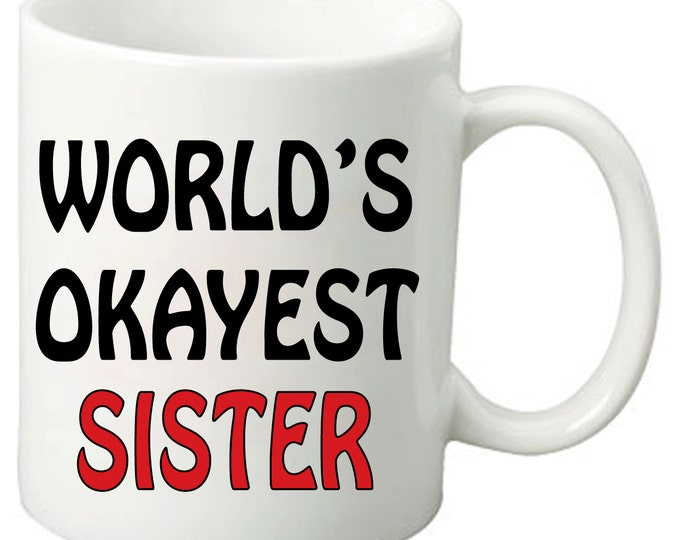 World's Okayest Sister - 11 Oz Funny Coffee Mugs - Best Birthday or Valentines Day Gifts for Sisters and Friends
