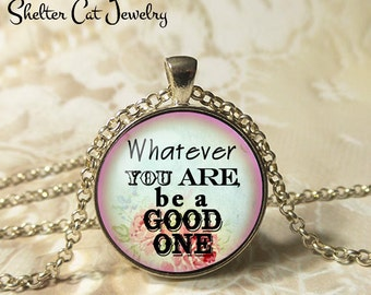 "Whatever You Are Be A Good One Necklace - 1-1/4"" Circle Pendant or Key Ring - Wearable Photo Art Jewelry - Empowerment, Motivational, Gift"
