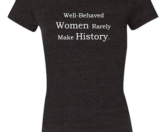Well Behaved Women Rarely Make History Women's T-Shirt Bella + Canvas Black Triblend Feminist Series