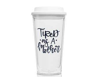 Tired as a Mother Coffee Tumbler - Hot Cold Tumbler for New Mom - Mothers Gift - Gift for New Moms - Pregnancy Gift - Coffee Mug - Tumbler