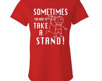 Sometimes YOU Have To TAKE A STAND -  Ladies Babydoll T-shirt