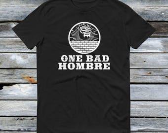 One Bad Hombre T Shirt - Bad Hombres, Trump, Nasty Woman, Hombre, Wall