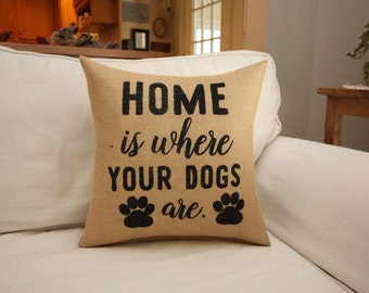 Burlap Pillow / Home is Where Your Dogs Are / Dog Lover Pillow . Pet Pillow
