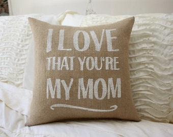Burlap Pillow / I Love That you're My Mom / Mother's Day Gift / Mom Pillow / Mom Gift