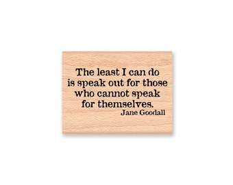 THE LEAST I can do is speak out for those who cannot speak for themselves.  Jane Goodall. -Wood Mounted Rubber Stamp (MCRS 23-20)