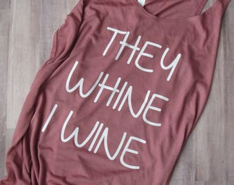 They Whine I Wine Tank - Wine Shirt - Wine Slouchy Shirt - Wine Slouchy Tank - Mom Tank - Mom Shirt - Mom Slouchy Tank - Mom Top - Mother