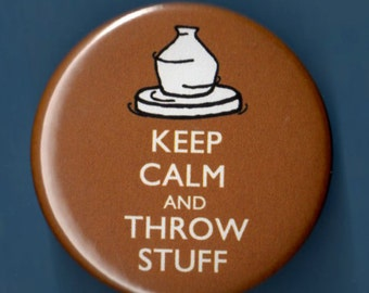 """Pottery Keep Calm and Throw Stuff Clay Potters wheel button badge 1.75"""" pin"""