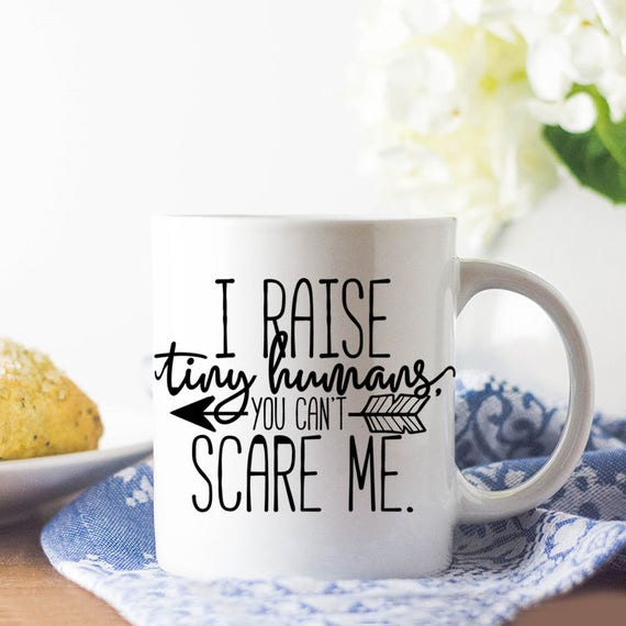 Funny Mom Mug, Gift for Mom, Mother's Day Gift, I Raise Tiny Humans You Can't Scare Me