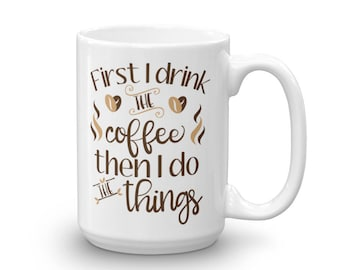 First I Drink The Coffee, Then I Do The Things - Funny Coffee Mug - Office Gift - Coffee Lover Gift - Adult Mug - Ceramic Mug - Coffee Cup