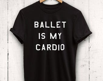 Ballet Is My Cardio Shirt -  Cute Dance Shirt, Ballet Shirt, Dance Practice Shirt, Dance Tshirt, Ballet Studio Shirt, dancer shirts