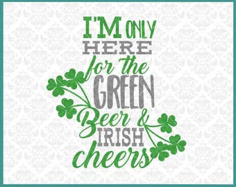 CLN0325 I'm Only Here For The Green Beer and Irish Cheers SVG DXF Ai Eps PNG Vector Instant Download Commercial Cut File Cricut Silhouette