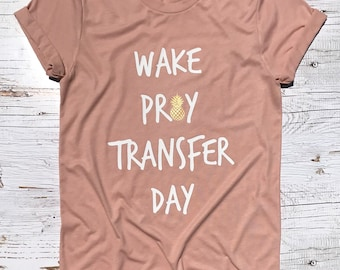 Wake Pray Transfer Day™ / IVF Shirt/ ivf/ ivf transfer / Ivf Transfer Day / Egg Transfer Day / egg transfer / FET /Surrogacy / pupo / iui