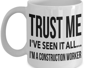 Construction Worker Mug   Construction Worker Coffee Mug   Construction Worker Gift   Trust me I've seen it all I'm a construction worker