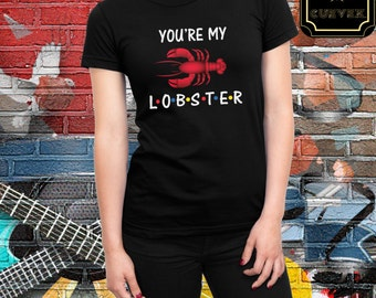 Friends tv Show, You're My Lobster Shirt, Lobster Tee, Lobster Shirt, Gift for Girlfriend, Gift for him