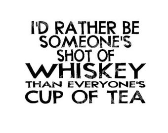 I'd Rather Be Someone's Shot of Whiskey Than Everyone's Cup of Tea Decal - Whiskey Decals - Alcohol Decals