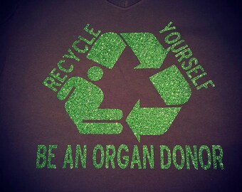 Recycle Yourself Organ Donation T-shirt **PROCEEDS BEING DONATED*** See listing for details. Ladies - Men - Youth - Toddler - Infant Sizes