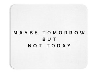 Maybe Tomorrow But Not Today Mouse Pad