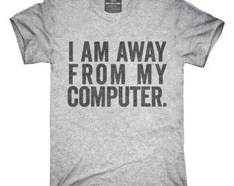 I Am Away From My Computer. T-Shirt, Hoodie, Tank Top, Gifts