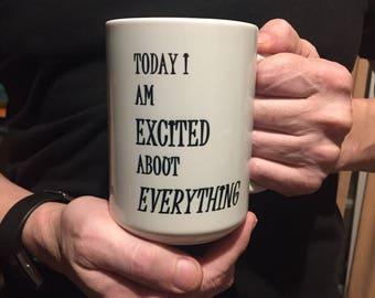 Coffee mug - Valentine's Day Gift -  Inspirational mug - positive outlook mug - motivational mug - Today I Am Excited About Everything has