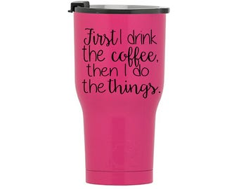 First I Drink the Coffee, Then I Do the Things RTIC Tumbler, RTIC Cup, Personalized Rtic Cup, Rtic 20 and 30 oz tumbler, Custom Rtic