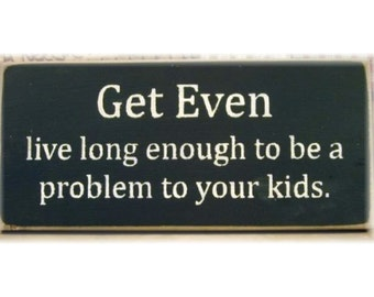 Get even live long enough to be aproblem to your kids wood sign