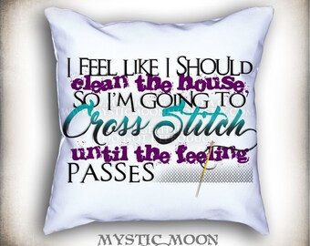 Cross Stitch Funny... 18x18 inch PILLOW with Insert... I Feel Like I Should Clean the House, so I'm Going to Cross Stitch...