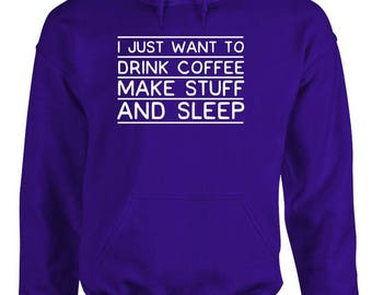 I Just Want To Drink COFFEE Make STUFF And SLEEP - Adult Hoodies