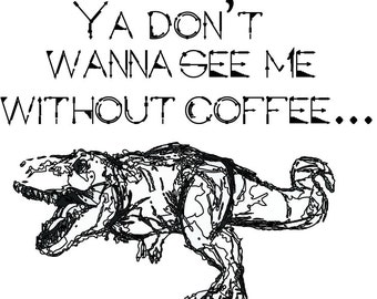 Ya Don't Wanna See Me Without Coffee- Dinosaur Quote Typographic Art