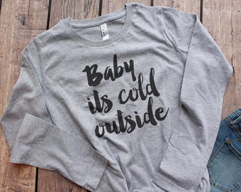 Baby Its Cold Outside Shirt for Women, Long Sleeve Tshirt Women, Winter Tshirt Women **WINTER SALE**