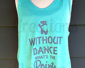 Dance Shirt, Without Dance What's The Pointe, Ballet Shirt, Dance Tank, Dance T-shirt, Ballet Tank, Ballet T-shirt, Ballet Pointe, Ballet