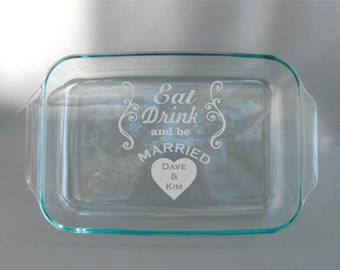 Personalized Engraved Eat Drink and Be Married Dishwasher Safe Pyrex Dish With Lid - Engagement Gift - Wedding Gift - Bridal Shower Gift