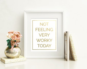 Not Feeling Very Worky Today Gold Foil Print FREE US SHIPPING