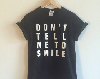Don't Tell Me To Smile Screen Printed T Shirt, Feminist Gift, Clothing Gift