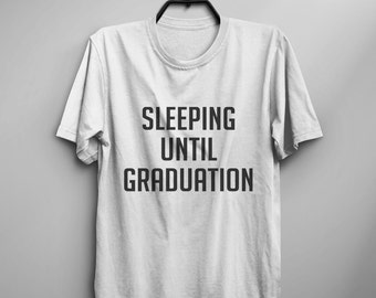 Sleeping until graduation Tumblr Tee shirt with saying Funny TShirts Graphic Tees for Women T-Shirts for Teens Teenager gift Clothes