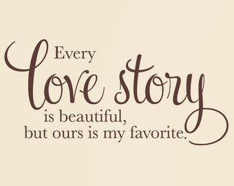 Every love story is beautiful but ours is my favorite - Wall Decal - Newlywed Anniversary