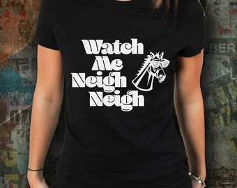 Watch me Neigh Neigh womens horse riding tshirt / equestrian clothing / equestrian gifts / horse gifts / dressage / horse clothing