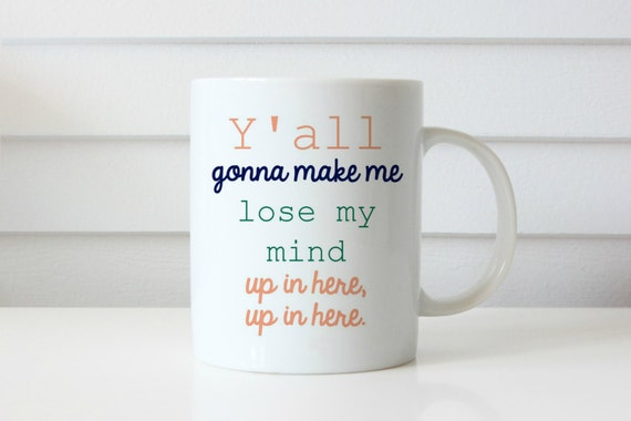 Ya'll gonna make me lose my mind coffee mug yall gonna make me lose my mind up in here up in here funny mug