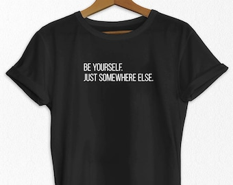 Be Yourself Just Somewhere Else - Funny Sayings Tshirt - Slogan T Shirt - Sarcastic T Shirt - Funny T-Shirt - Funny Shirt - Women's T-Shirt