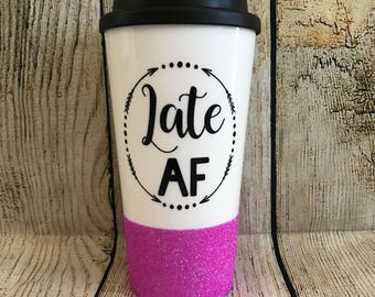 Late AF To-Go Coffee Cup // Late AF // Funny Coffee Cup // Always Late Cup // Glitter Dipped Coffee Cup