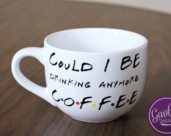 Could I BE drinking anymore coffee - Large Coffee Mug - Soup - Cappuccino - Inspired by FRIENDS TV Show - Chandler Bing