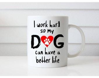 I work hard so my dog can have a better life, Dog Lover Mug, Dog Mom Mug, Dog Dad Mug, Dog Mom Gift Gift, Dog Dad Gift, New Pet