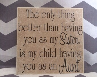 Sister, Aunt Tile - The only thing better than having you as my sister, is my child have you as an Aunt. 6x6 Ceramic Tile