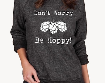 Beer Don't Worry Be Hoppy hops brewing brew homebrew shirt Champ Sweatshirt UNISEX screenprinted Mens Ladies