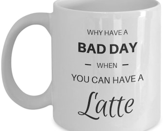 "Latte lover coffee mug! ""Why have a bad day when you can have a latte!"""