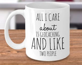 Funny Geocaching Mug - All I Care About Is Geocaching and Like Two People - Geocaching Gifts