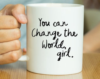You Can Change The World Girl - Inspirational Quote Mug, Motivational Mug, Inspirational Mug, Mindfulness Mug, Gift For Her, Feminist Mug