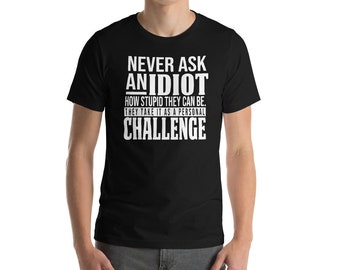 Never ask an idiot tshirt